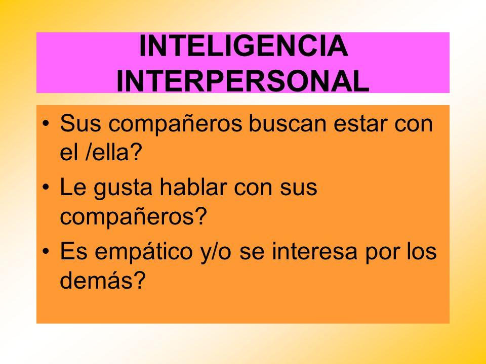 INTELIGENCIA INTERPERSONAL Sus compañeros buscan estar con el /ella? Le gusta hablar con sus compañeros? Es empático y/o se interesa por los demás?