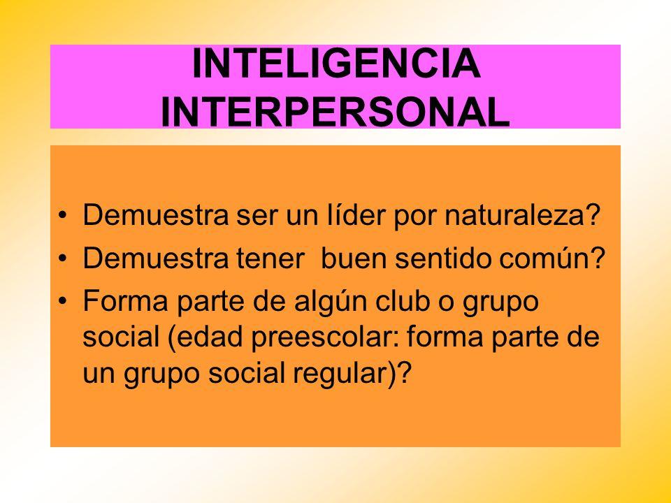 INTELIGENCIA INTERPERSONAL Demuestra ser un líder por naturaleza? Demuestra tener buen sentido común? Forma parte de algún club o grupo social (edad p