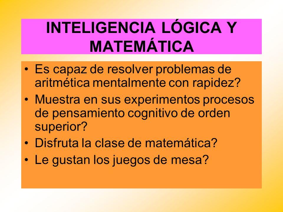 INTELIGENCIA LÓGICA Y MATEMÁTICA Es capaz de resolver problemas de aritmética mentalmente con rapidez? Muestra en sus experimentos procesos de pensami