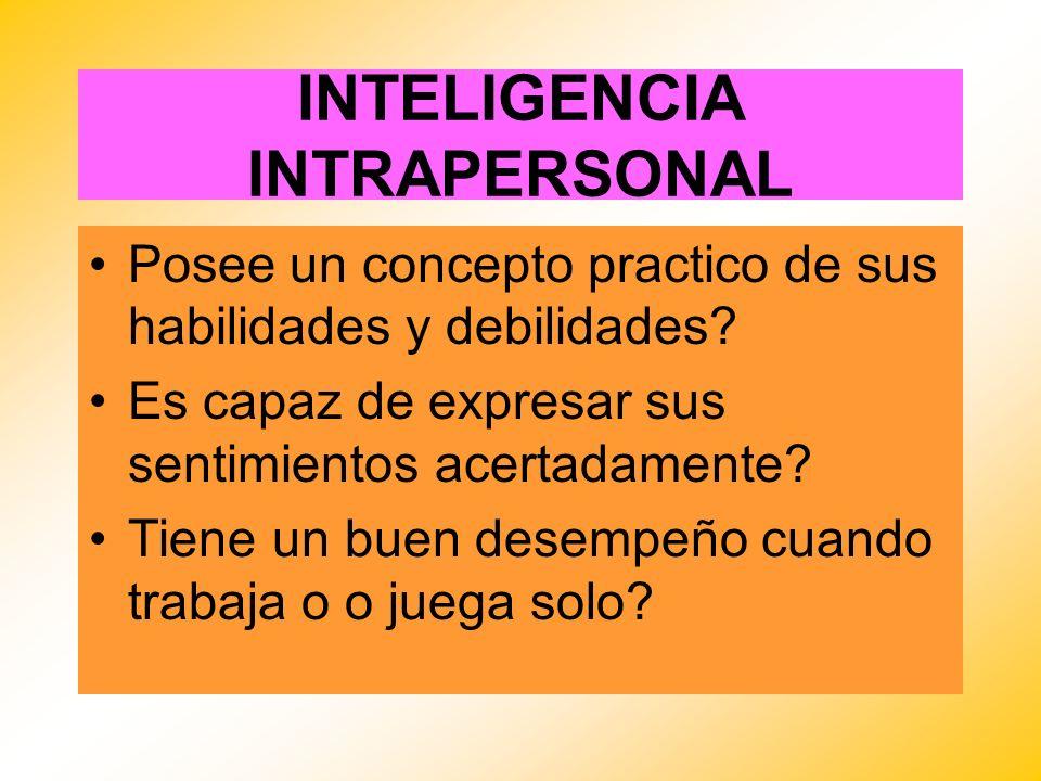 INTELIGENCIA INTRAPERSONAL Posee un concepto practico de sus habilidades y debilidades? Es capaz de expresar sus sentimientos acertadamente? Tiene un