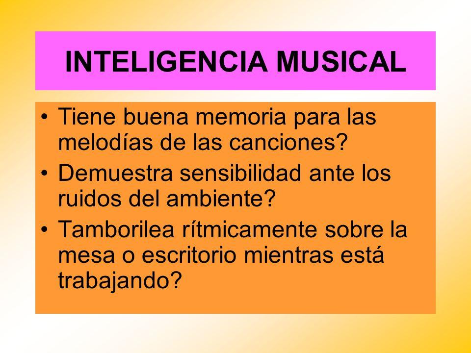 INTELIGENCIA MUSICAL Tiene buena memoria para las melodías de las canciones? Demuestra sensibilidad ante los ruidos del ambiente? Tamborilea rítmicame