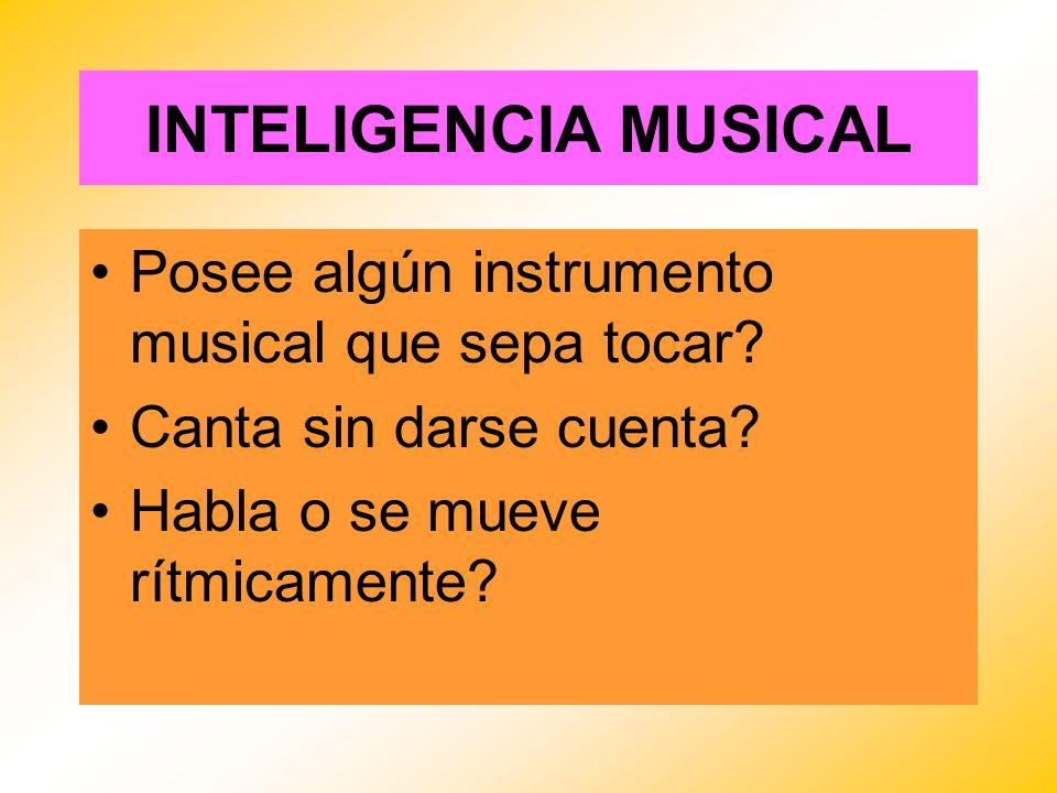 INTELIGENCIA MUSICAL Posee algún instrumento musical que sepa tocar? Canta sin darse cuenta? Habla o se mueve rítmicamente?