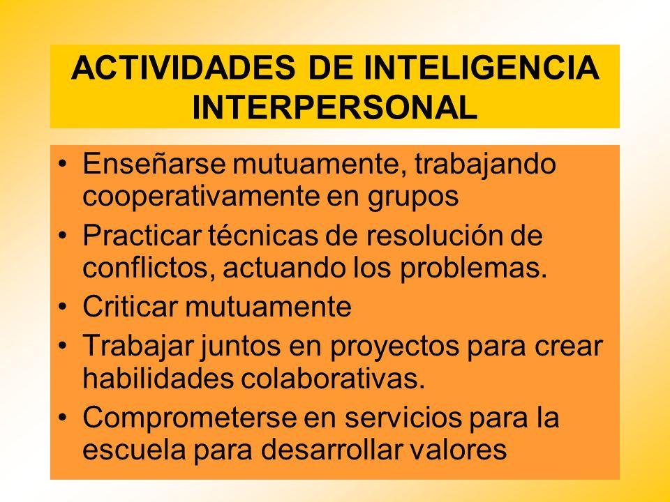 ACTIVIDADES DE INTELIGENCIA INTERPERSONAL Enseñarse mutuamente, trabajando cooperativamente en grupos Practicar técnicas de resolución de conflictos,