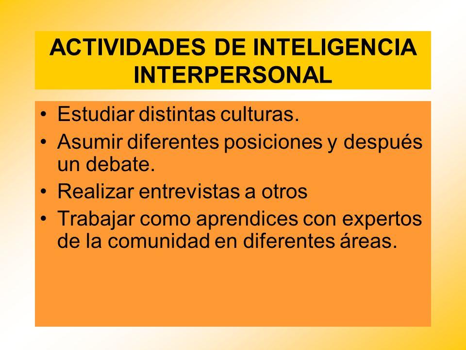ACTIVIDADES DE INTELIGENCIA INTERPERSONAL Estudiar distintas culturas. Asumir diferentes posiciones y después un debate. Realizar entrevistas a otros