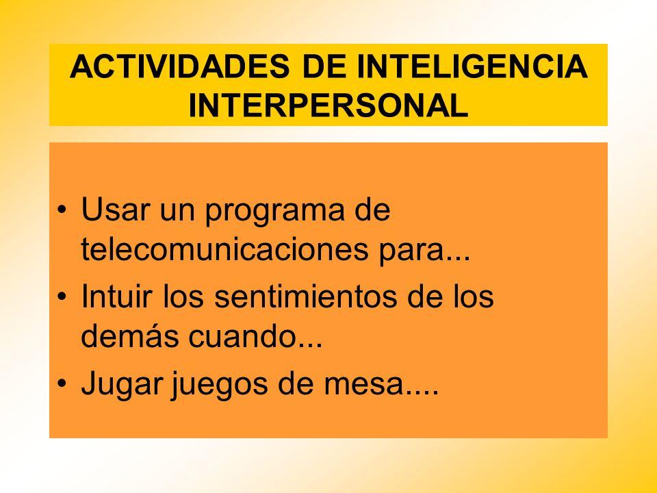 ACTIVIDADES DE INTELIGENCIA INTERPERSONAL Usar un programa de telecomunicaciones para... Intuir los sentimientos de los demás cuando... Jugar juegos d