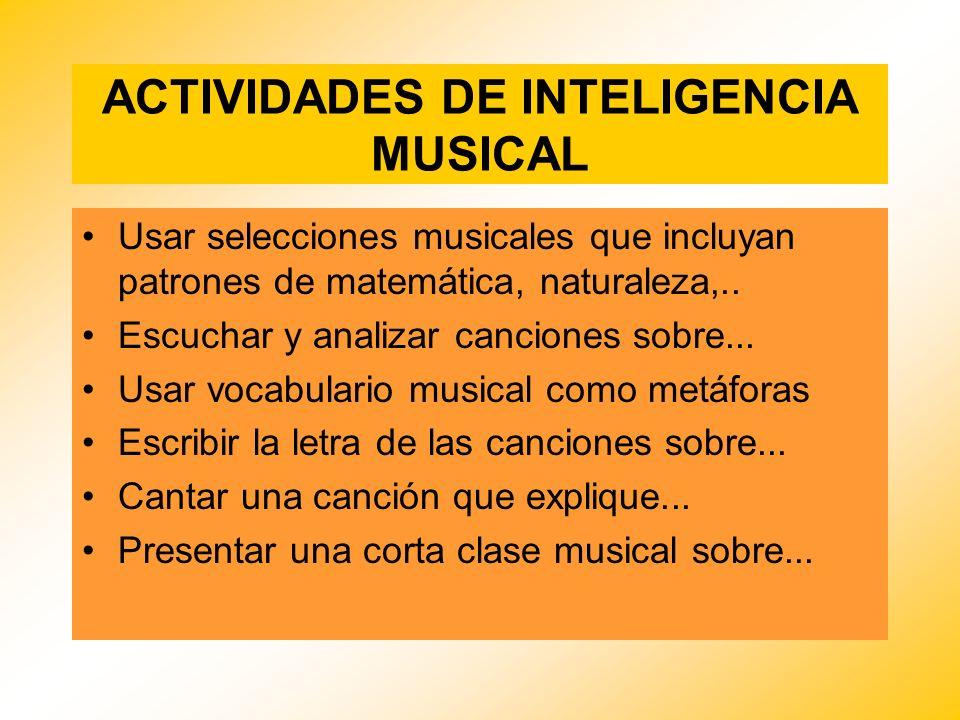 ACTIVIDADES DE INTELIGENCIA MUSICAL Usar selecciones musicales que incluyan patrones de matemática, naturaleza,.. Escuchar y analizar canciones sobre.