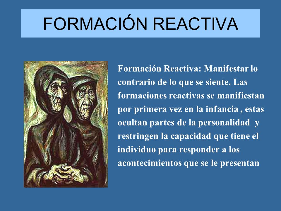 FORMACIÓN REACTIVA Formación Reactiva: Manifestar lo contrario de lo que se siente. Las formaciones reactivas se manifiestan por primera vez en la inf