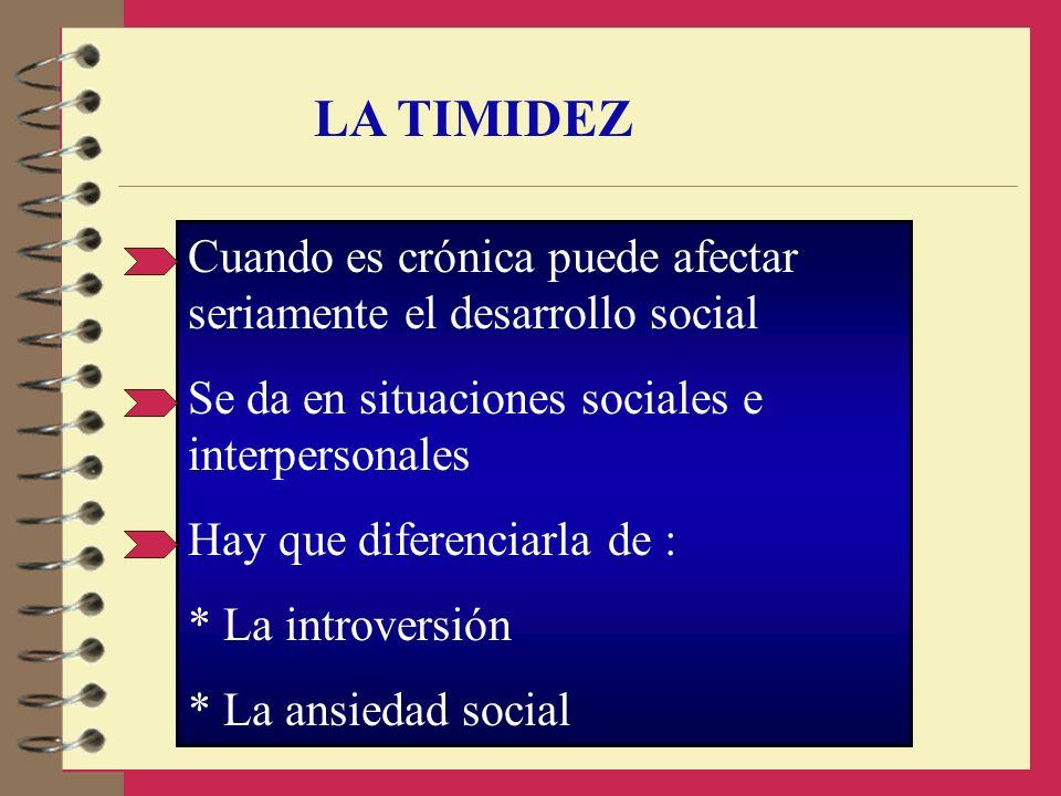 LA TIMIDEZ Cuando es crónica puede afectar seriamente el desarrollo social Se da en situaciones sociales e interpersonales Hay que diferenciarla de :