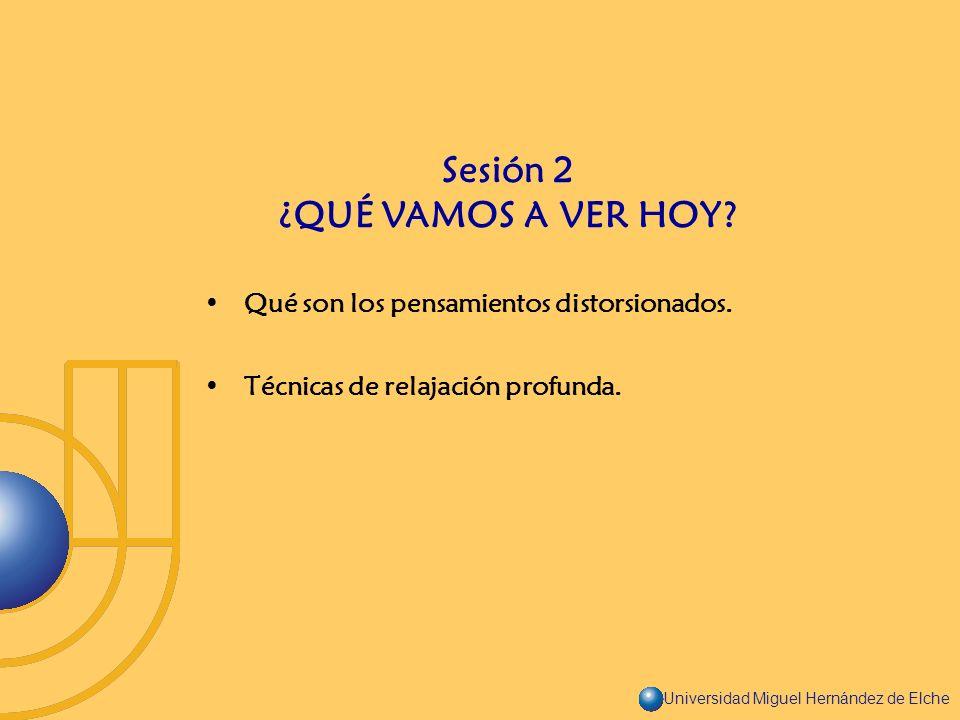 Universidad Miguel Hernández de Elche Qué son los pensamientos distorsionados. Técnicas de relajación profunda. Sesión 2 ¿QUÉ VAMOS A VER HOY?