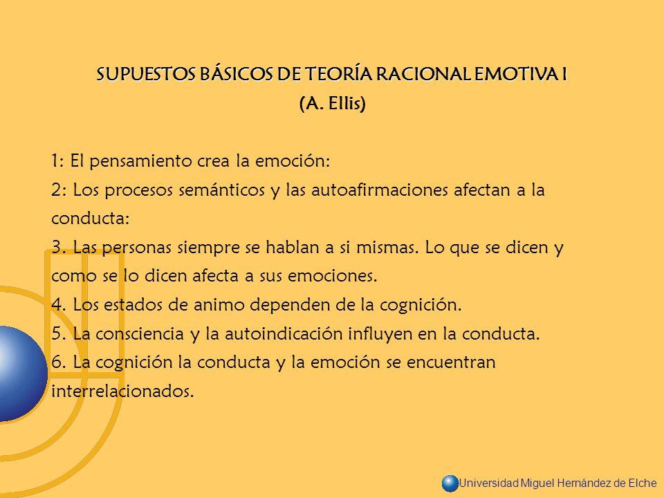 Universidad Miguel Hernández de Elche SUPUESTOS BÁSICOS DE TEORÍA RACIONAL EMOTIVA I (A. Ellis) 1: El pensamiento crea la emoción: 2: Los procesos sem