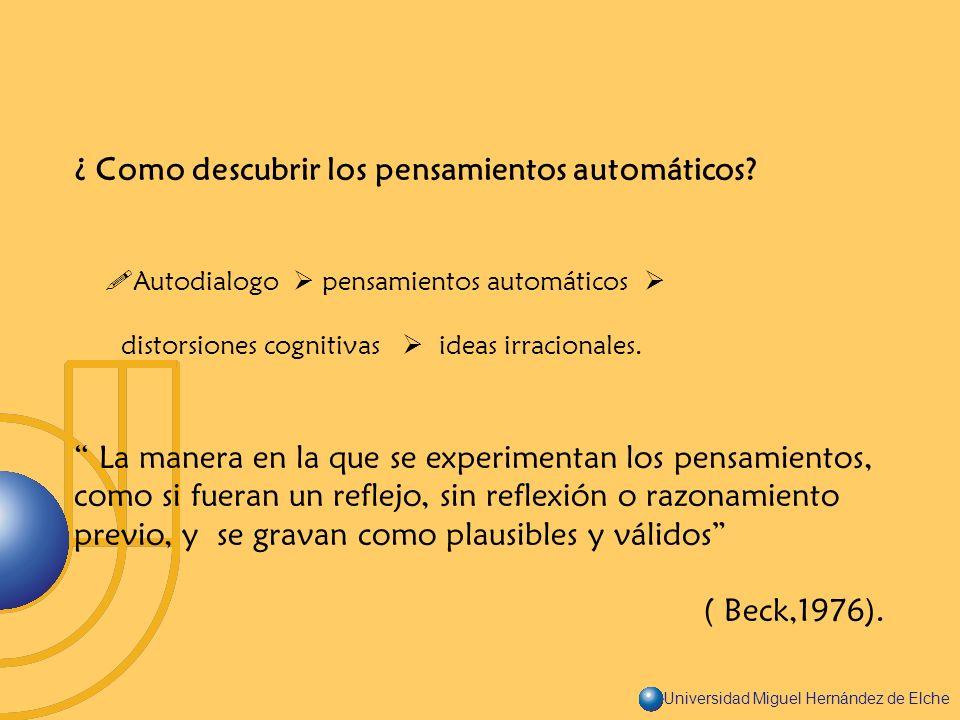 Universidad Miguel Hernández de Elche ¿ Como descubrir los pensamientos automáticos? Autodialogo pensamientos automáticos distorsiones cognitivas idea