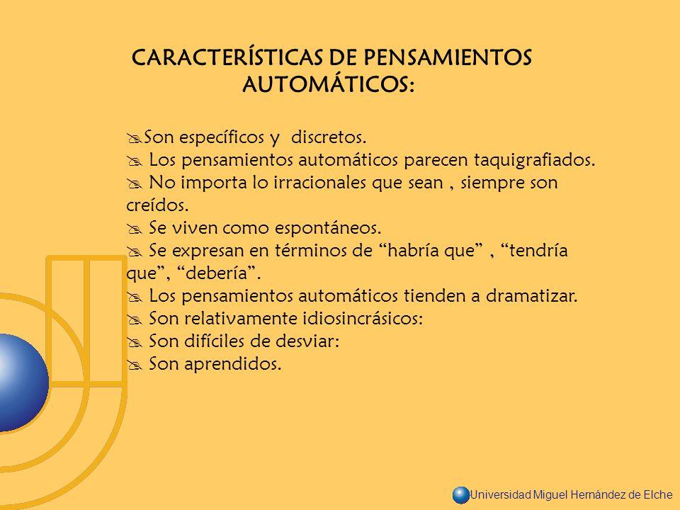 Universidad Miguel Hernández de Elche CARACTERÍSTICAS DE PENSAMIENTOS AUTOMÁTICOS: Son específicos y discretos. Los pensamientos automáticos parecen t