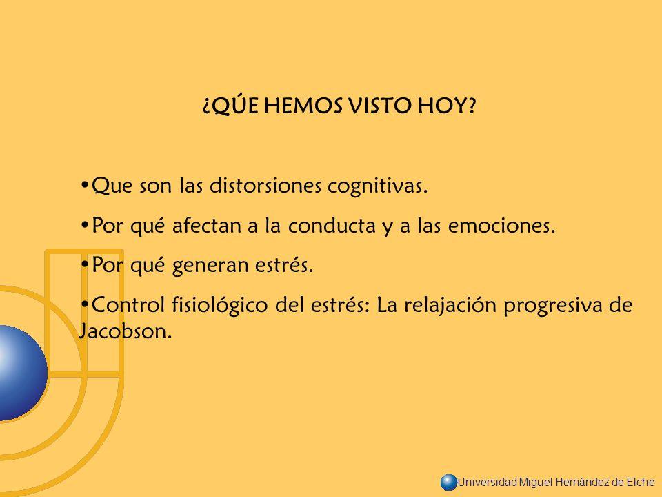 Universidad Miguel Hernández de Elche ¿QÚE HEMOS VISTO HOY? Que son las distorsiones cognitivas. Por qué afectan a la conducta y a las emociones. Por