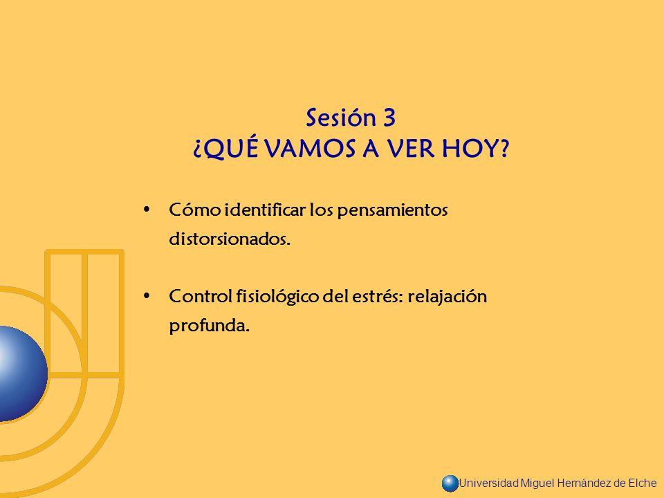 Universidad Miguel Hernández de Elche Cómo identificar los pensamientos distorsionados. Control fisiológico del estrés: relajación profunda. Sesión 3
