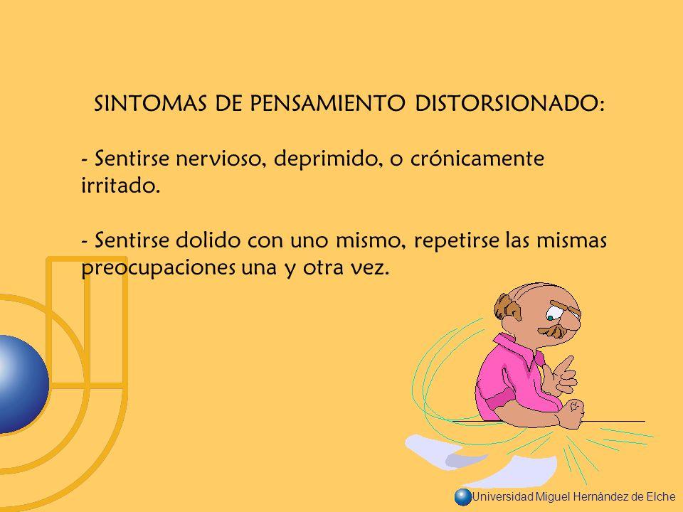 Universidad Miguel Hernández de Elche SINTOMAS DE PENSAMIENTO DISTORSIONADO: - Sentirse nervioso, deprimido, o crónicamente irritado. - Sentirse dolid