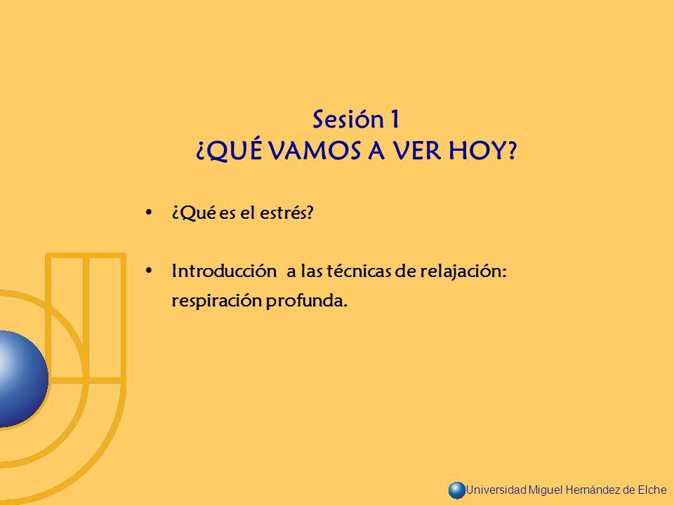 Universidad Miguel Hernández de Elche ¿Qué es el estrés? Introducción a las técnicas de relajación: respiración profunda. Sesión 1 ¿QUÉ VAMOS A VER HO
