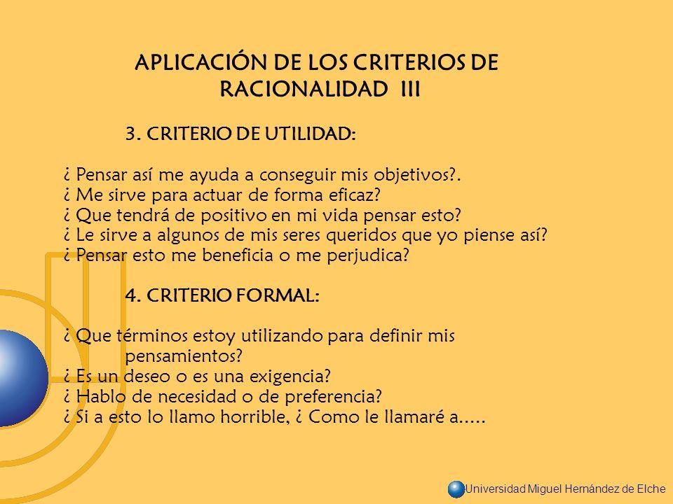 Universidad Miguel Hernández de Elche APLICACIÓN DE LOS CRITERIOS DE RACIONALIDAD III 3. CRITERIO DE UTILIDAD: ¿ Pensar así me ayuda a conseguir mis o