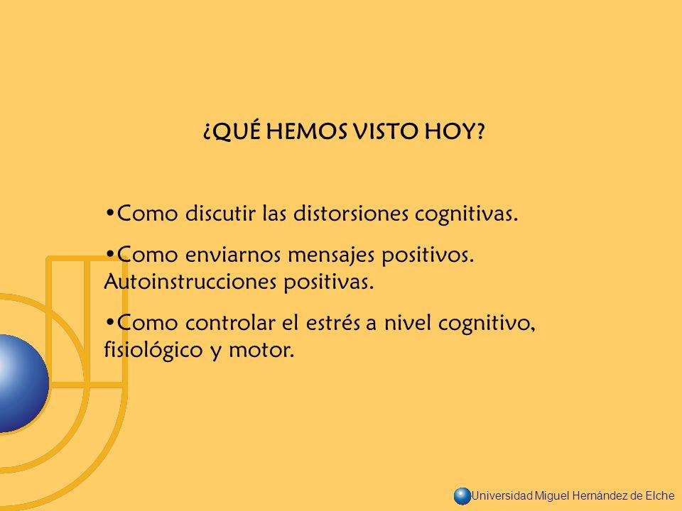 Universidad Miguel Hernández de Elche ¿QUÉ HEMOS VISTO HOY? Como discutir las distorsiones cognitivas. Como enviarnos mensajes positivos. Autoinstrucc