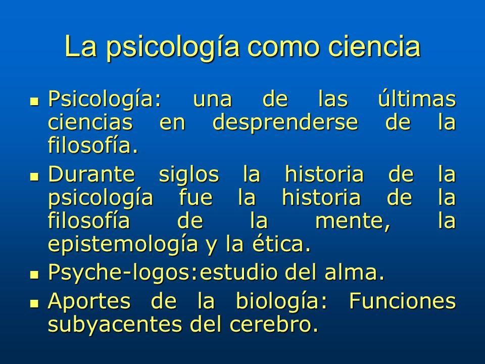 La psicología como ciencia Psicología: una de las últimas ciencias en desprenderse de la filosofía. Psicología: una de las últimas ciencias en despren