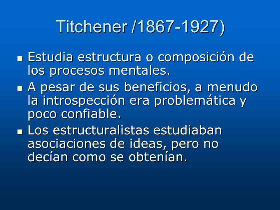 Titchener /1867-1927) Estudia estructura o composición de los procesos mentales. Estudia estructura o composición de los procesos mentales. A pesar de