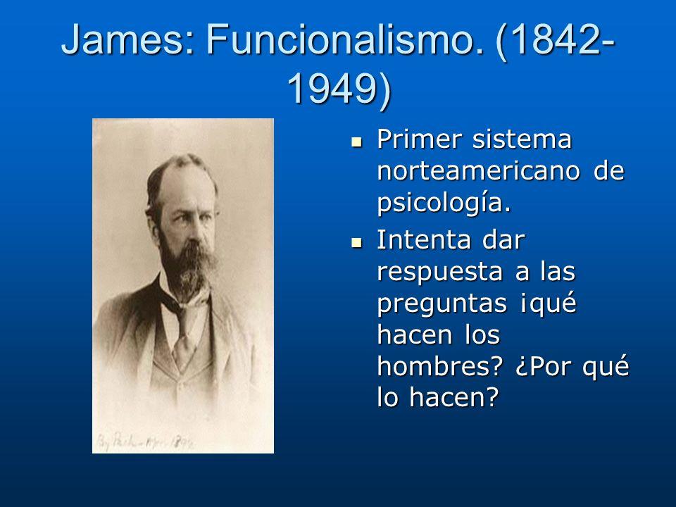 James: Funcionalismo. (1842- 1949) Primer sistema norteamericano de psicología. Primer sistema norteamericano de psicología. Intenta dar respuesta a l