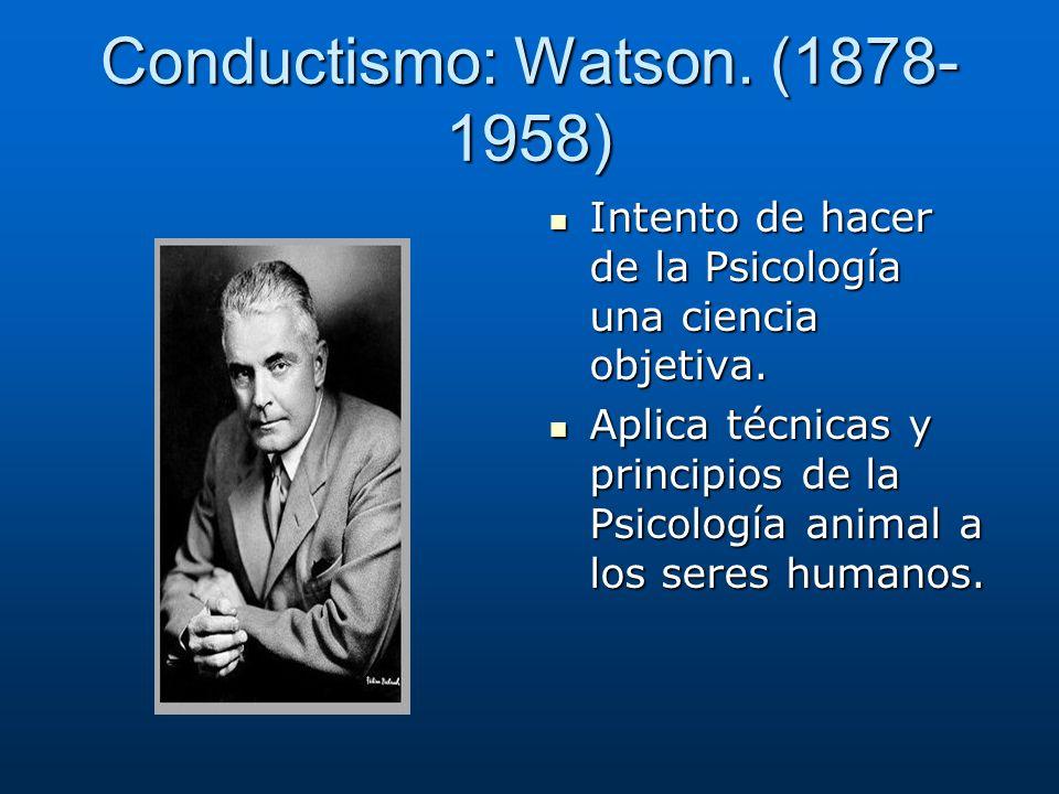 Conductismo: Watson. (1878- 1958) Intento de hacer de la Psicología una ciencia objetiva. Intento de hacer de la Psicología una ciencia objetiva. Apli