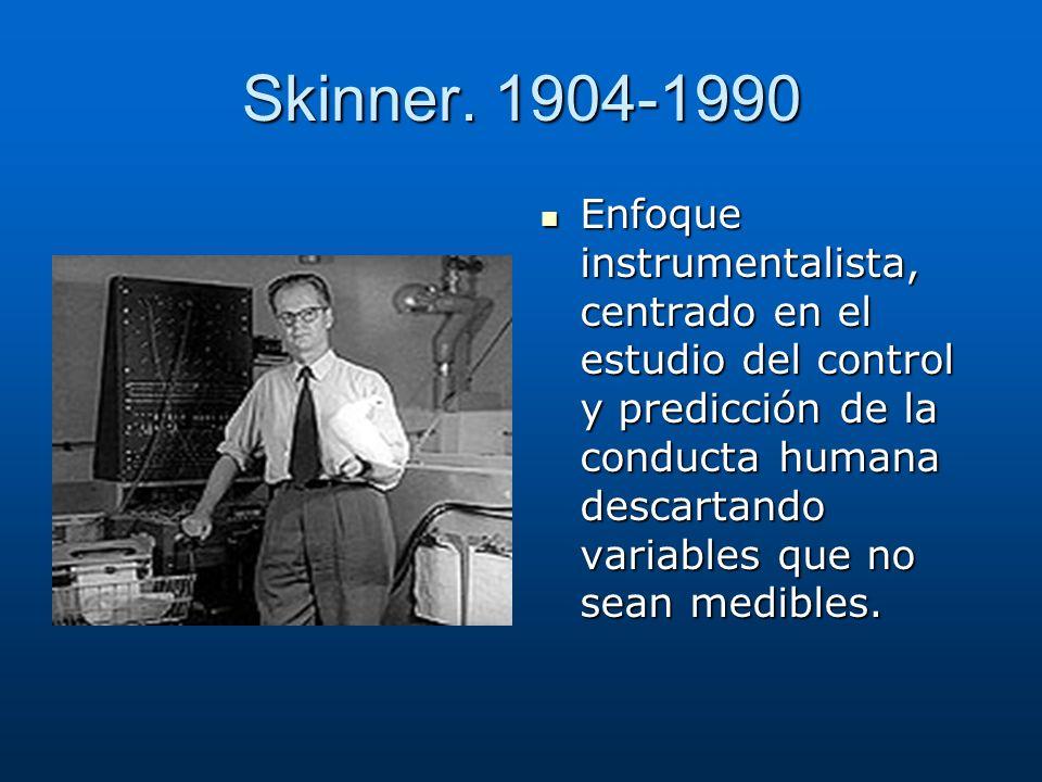 Skinner. 1904-1990 Enfoque instrumentalista, centrado en el estudio del control y predicción de la conducta humana descartando variables que no sean m