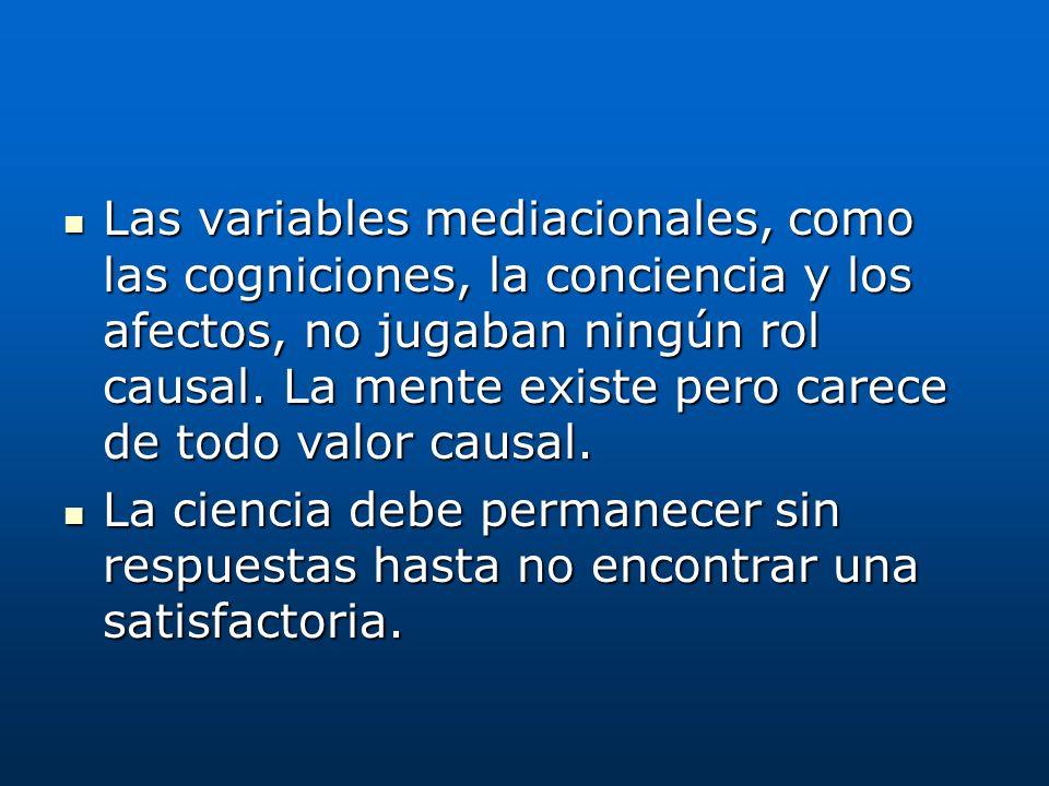 Las variables mediacionales, como las cogniciones, la conciencia y los afectos, no jugaban ningún rol causal. La mente existe pero carece de todo valo