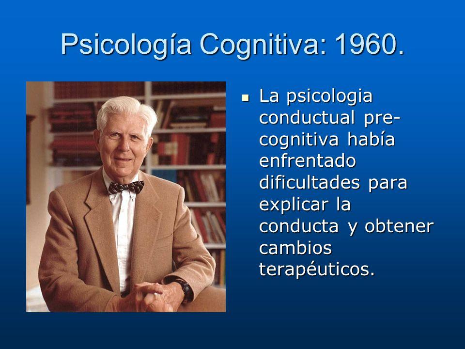 Psicología Cognitiva: 1960. La psicologia conductual pre- cognitiva había enfrentado dificultades para explicar la conducta y obtener cambios terapéut