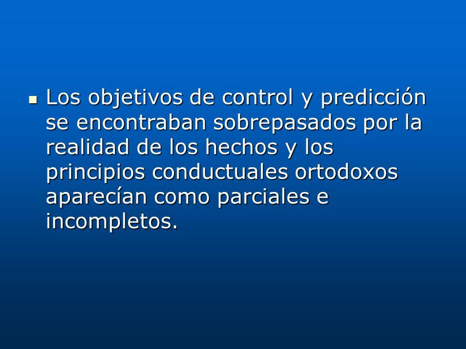 Los objetivos de control y predicción se encontraban sobrepasados por la realidad de los hechos y los principios conductuales ortodoxos aparecían como