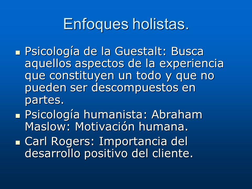 Enfoques holistas. Psicología de la Guestalt: Busca aquellos aspectos de la experiencia que constituyen un todo y que no pueden ser descompuestos en p