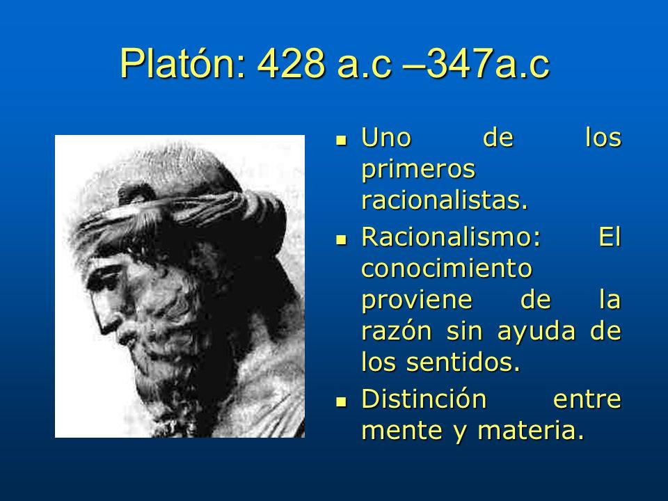 Platón: 428 a.c –347a.c Uno de los primeros racionalistas. Uno de los primeros racionalistas. Racionalismo: El conocimiento proviene de la razón sin a
