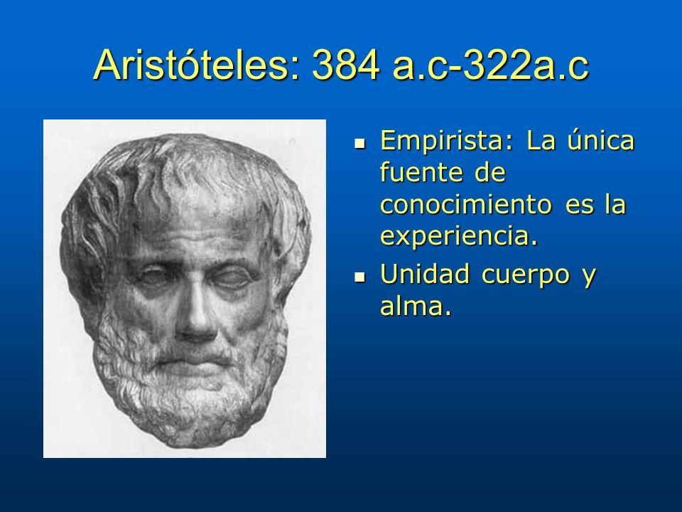 Aristóteles: 384 a.c-322a.c Empirista: La única fuente de conocimiento es la experiencia. Empirista: La única fuente de conocimiento es la experiencia