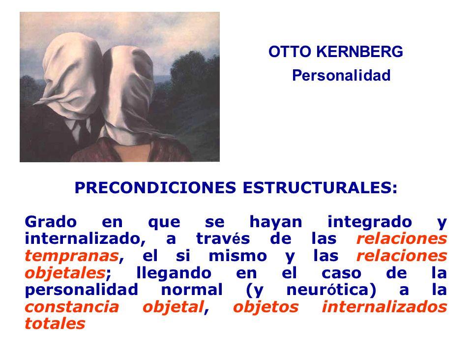 OTTO KERNBERG PRECONDICIONES ESTRUCTURALES: Grado en que se hayan integrado y internalizado, a trav é s de las relaciones tempranas, el si mismo y las