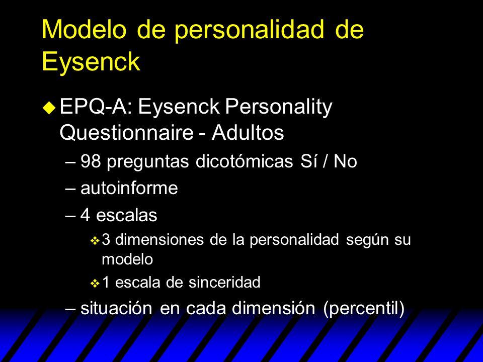 Modelo de personalidad de Eysenck u EPQ-A: Eysenck Personality Questionnaire - Adultos –98 preguntas dicotómicas Sí / No –autoinforme –4 escalas v 3 d