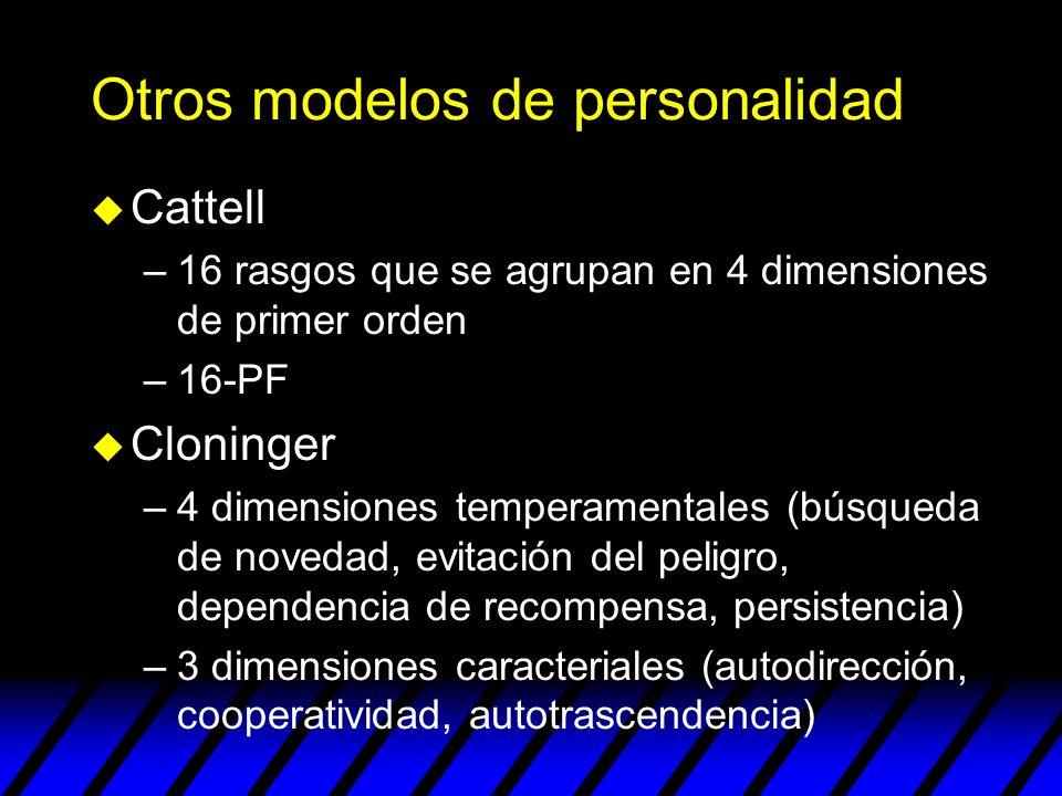 Otros modelos de personalidad u Cattell –16 rasgos que se agrupan en 4 dimensiones de primer orden –16-PF u Cloninger –4 dimensiones temperamentales (