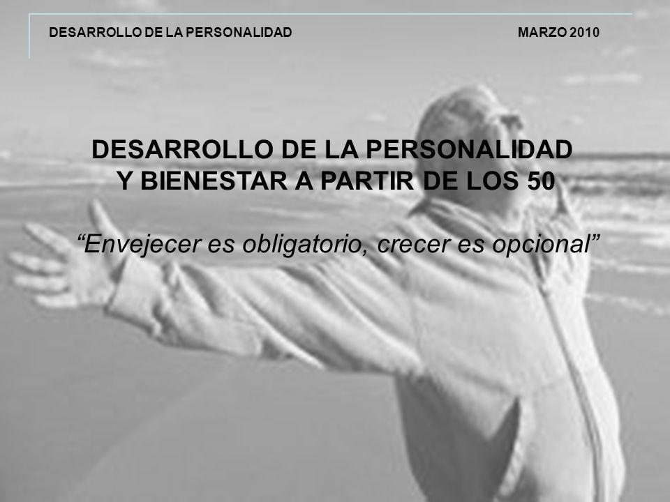 DESARROLLO DE LA PERSONALIDAD Y BIENESTAR A PARTIR DE LOS 50 Envejecer es obligatorio, crecer es opcional DESARROLLO DE LA PERSONALIDAD MARZO 2010