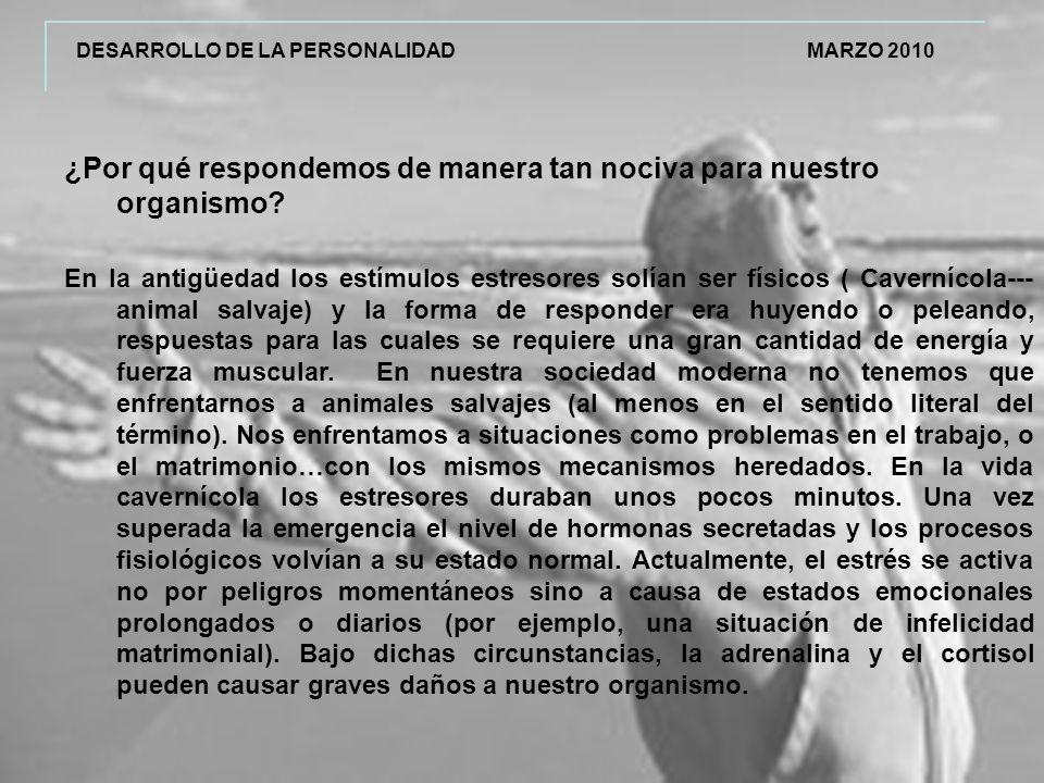 DESARROLLO DE LA PERSONALIDAD MARZO 2010 ¿Por qué respondemos de manera tan nociva para nuestro organismo.