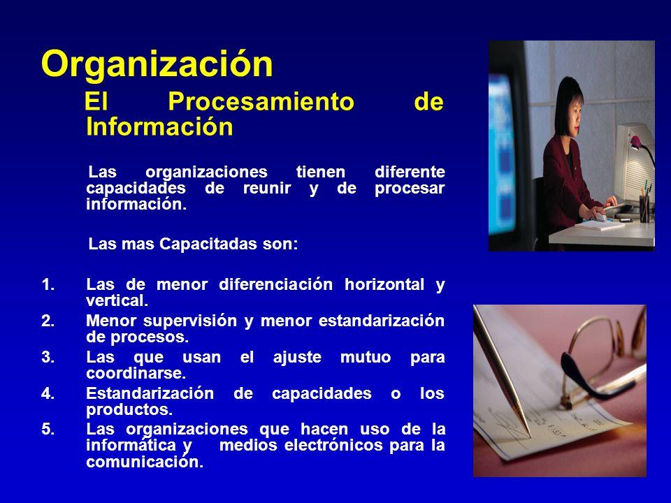 Organización El Procesamiento de Información Las organizaciones tienen diferente capacidades de reunir y de procesar información. Las mas Capacitadas