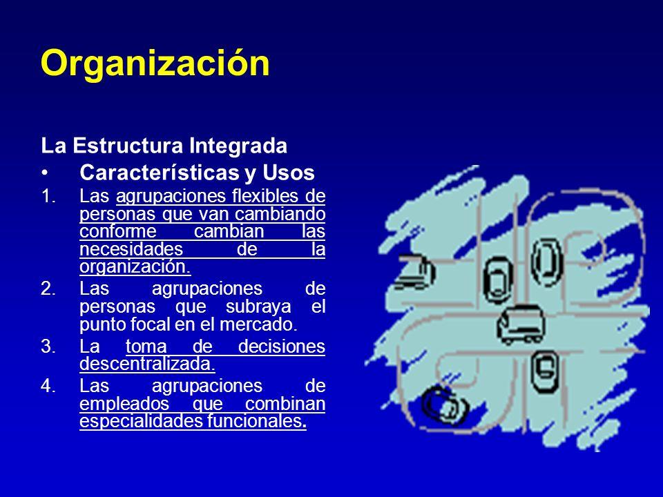 Organización La Estructura Integrada Características y Usos 1.Las agrupaciones flexibles de personas que van cambiando conforme cambian las necesidade