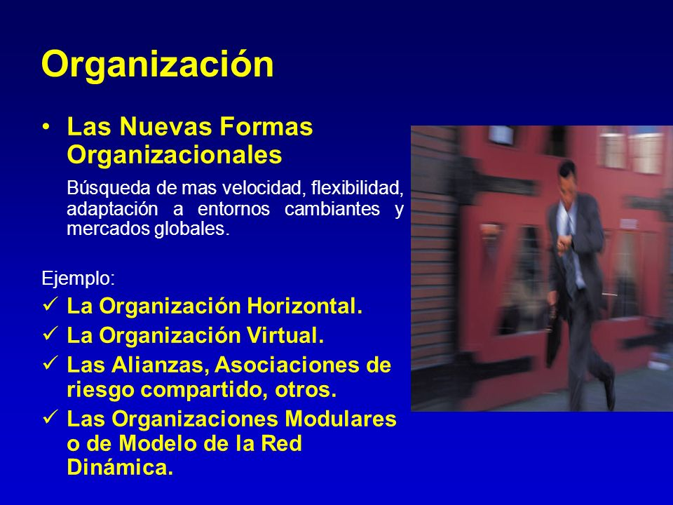 Organización Las Nuevas Formas Organizacionales Búsqueda de mas velocidad, flexibilidad, adaptación a entornos cambiantes y mercados globales. Ejemplo