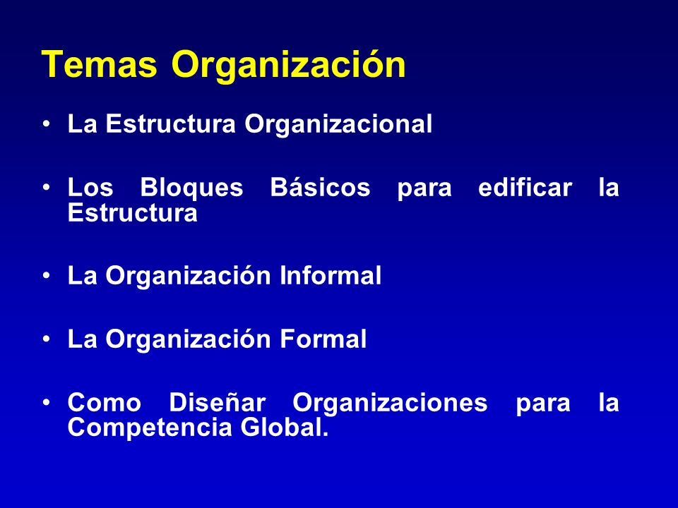 Temas Organización La Estructura Organizacional Los Bloques Básicos para edificar la Estructura La Organización Informal La Organización Formal Como D