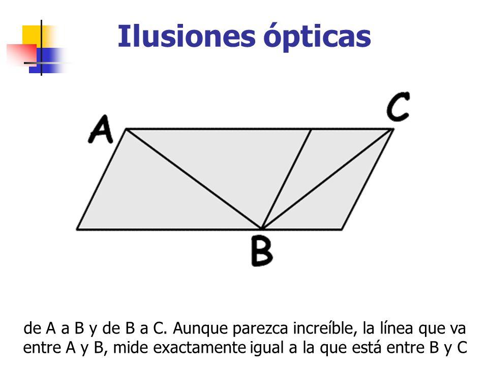 Ilusiones ópticas de A a B y de B a C. Aunque parezca increíble, la línea que va entre A y B, mide exactamente igual a la que está entre B y C
