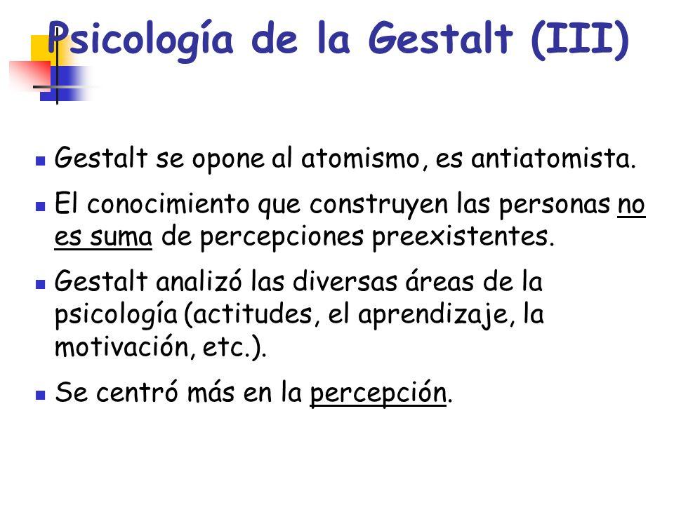 Psicología de la Gestalt (III) Gestalt se opone al atomismo, es antiatomista. El conocimiento que construyen las personas no es suma de percepciones p