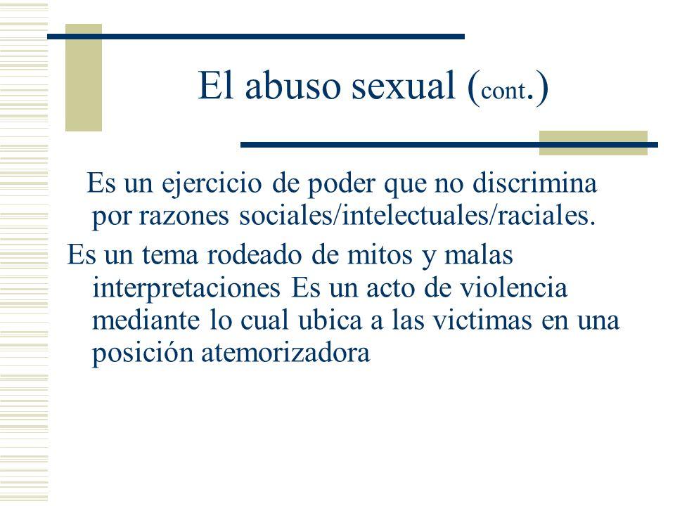 El abuso sexual ( cont.) Es un ejercicio de poder que no discrimina por razones sociales/intelectuales/raciales.