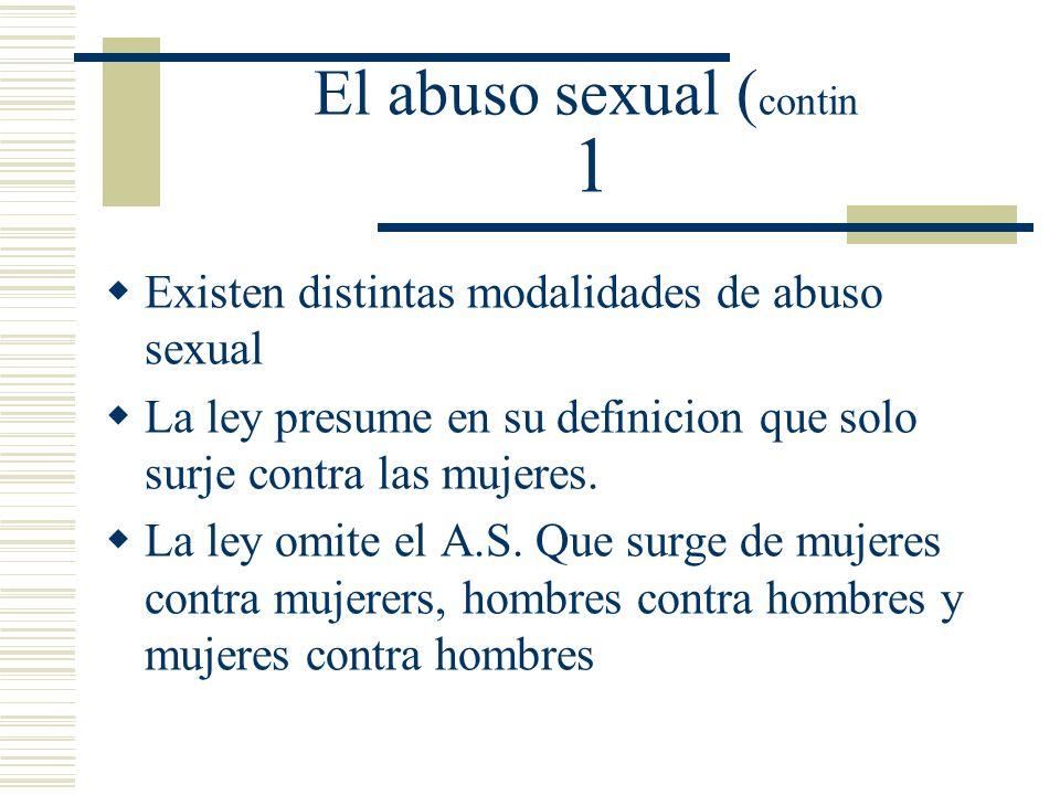 El abuso sexual ( contin 1 Existen distintas modalidades de abuso sexual La ley presume en su definicion que solo surje contra las mujeres.