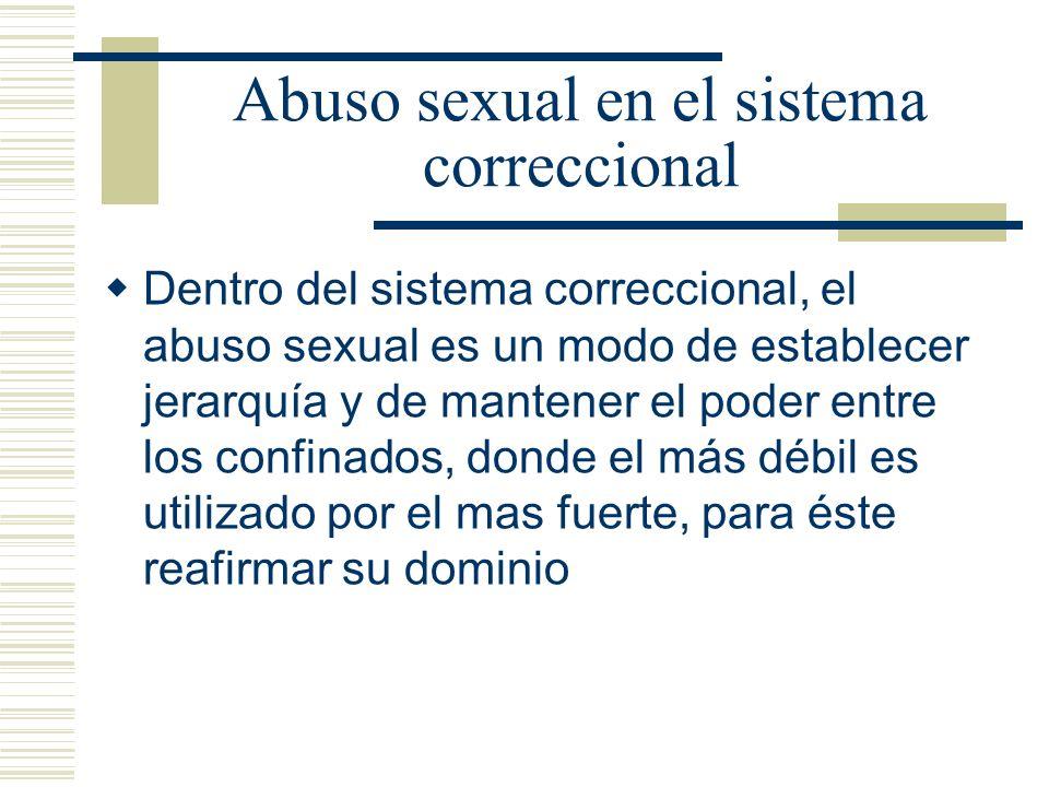 Abuso sexual en el sistema correccional Dentro del sistema correccional, el abuso sexual es un modo de establecer jerarquía y de mantener el poder entre los confinados, donde el más débil es utilizado por el mas fuerte, para éste reafirmar su dominio