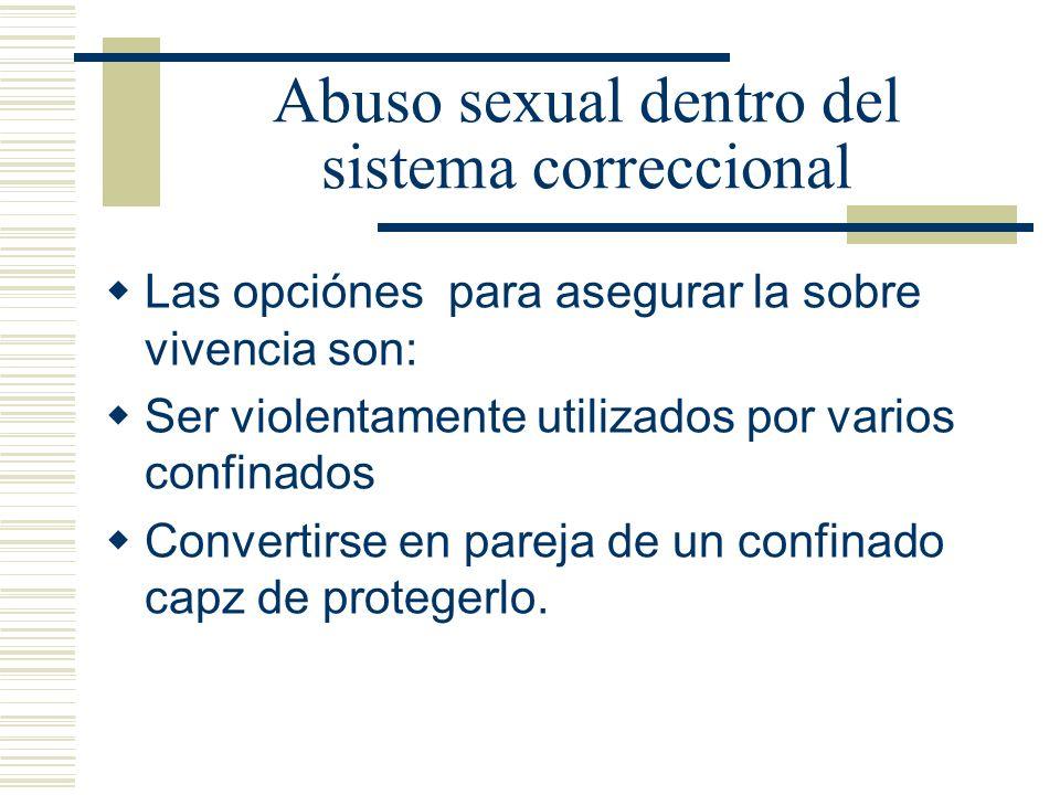 Abuso sexual dentro del sistema correccional Las opciónes para asegurar la sobre vivencia son: Ser violentamente utilizados por varios confinados Convertirse en pareja de un confinado capz de protegerlo.