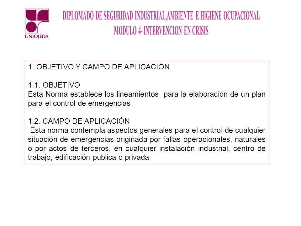 1. OBJETIVO Y CAMPO DE APLICACIÓN 1.1. OBJETIVO Esta Norma establece los lineamientos para la elaboración de un plan para el control de emergencias 1.