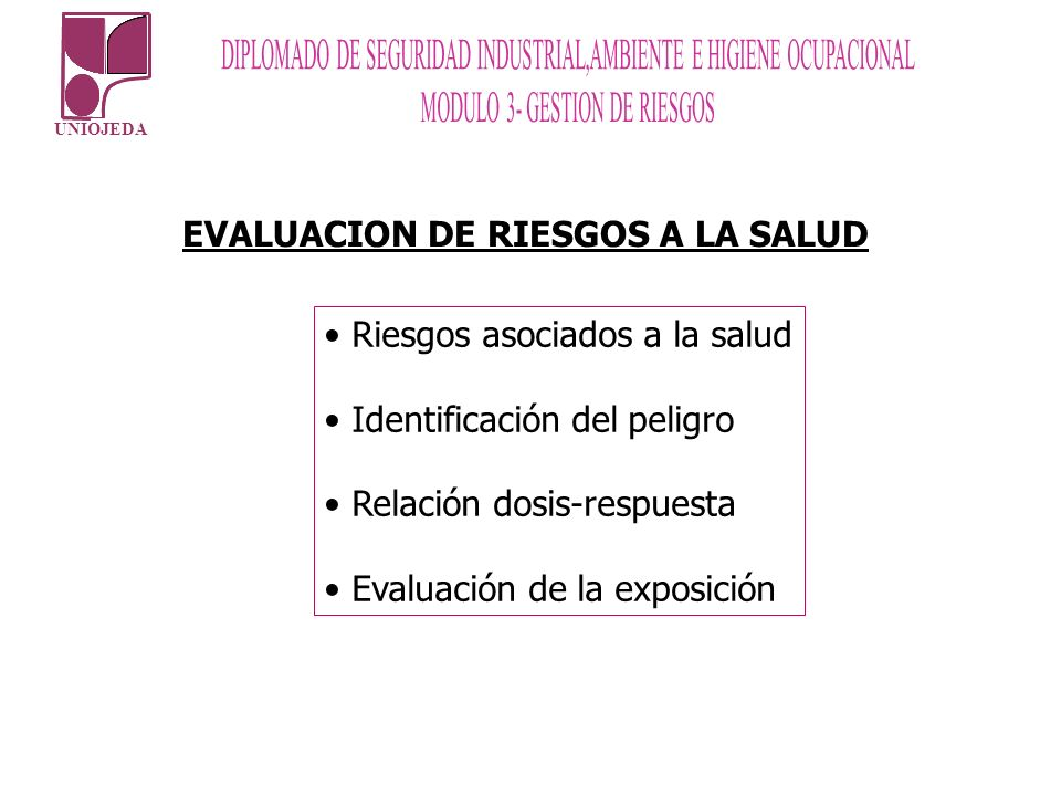 UNIOJEDA EVALUACION DE RIESGOS A LA SALUD Riesgos asociados a la salud Identificación del peligro Relación dosis-respuesta Evaluación de la exposición